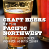 Craft Beers of the Pacific Northwest: A Beer Lover's Guide to Oregon, Washington & British Columbia